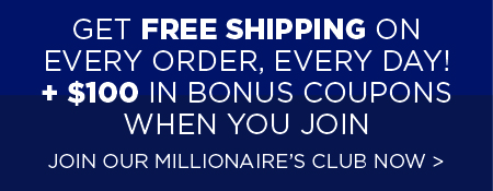 Join our Millionaire's Club Today and Get Fast Free Shipping Every Day!