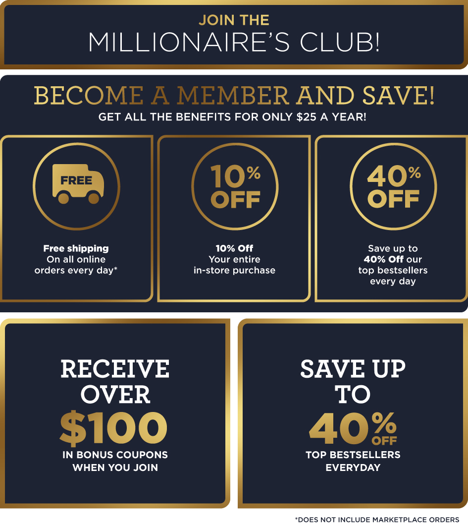 Sign Up for the Millionaire's Club Membership for $25 a year and get FREE SHIPPING online, 10% off in-stores, and more special savings online and in-stores throughout the year!