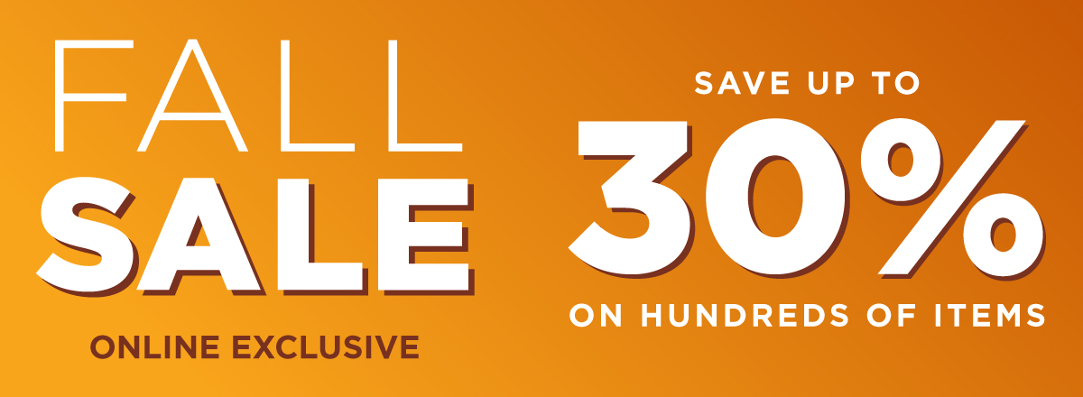 Save on Hundreds of Items During Our Online Excluisve Fall Sale!