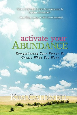 Activate Your Abundance Remembering Your Power to Create What You Want - Kim Caldwell - Paperback