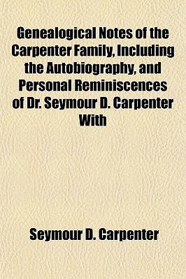 Genealogical Notes of the Carpenter Family, Including the Autobiography, and Personal Reminiscences of Dr. Seymour D.... - Seymour D. Carpenter - Paperback at Booksamillion