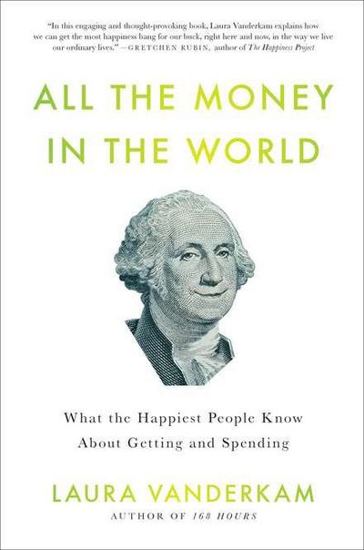 All the Money in the World: What the Happiest People Know About Getting and Spending by Laura Vanderkam