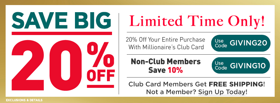Weekend Sale! Millionaire's Club Members Get 20% off Online Purchases with code GIVING20 and Everyone Saves 10% with code GIVING10