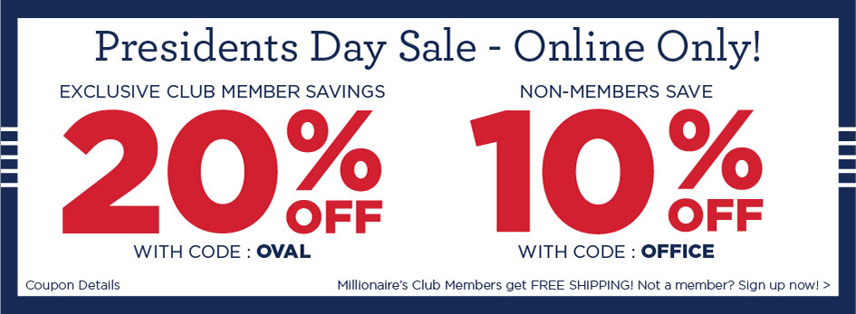 Presidents Day Sale Online Only! Millionaire Club Members GET 20% off with coupon OVAL and Non-Members save 10% with coupon OFFICE.