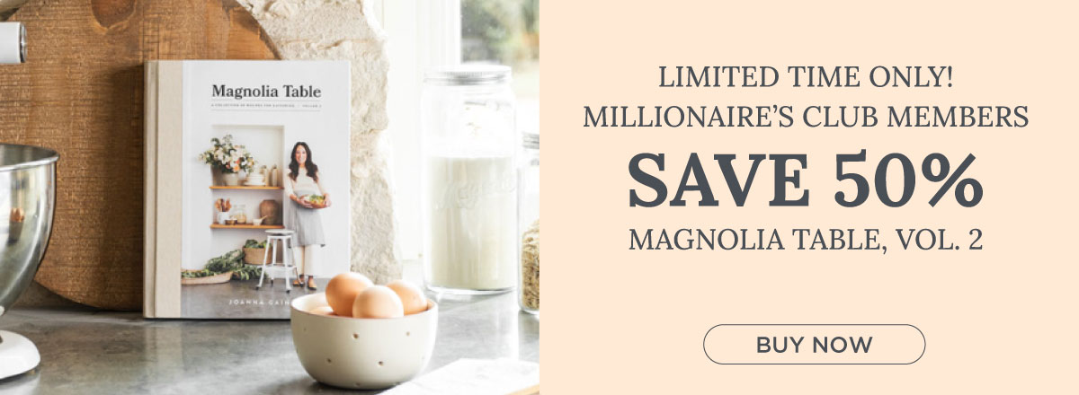 Millionaire's Club Members Get 50% off Magnolia Table Volume 2 for a Limited Time! Order Now